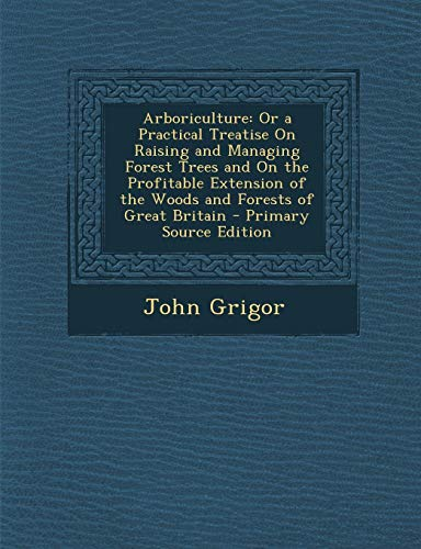 9781289545833: Arboriculture: Or a Practical Treatise on Raising and Managing Forest Trees and on the Profitable Extension of the Woods and Forests