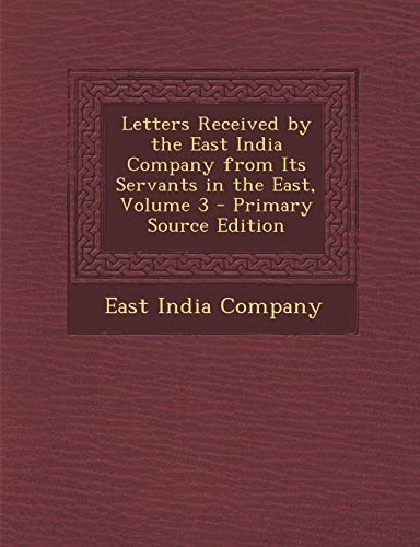 9781289548759: Letters Received by the East India Company from Its Servants in the East, Volume 3