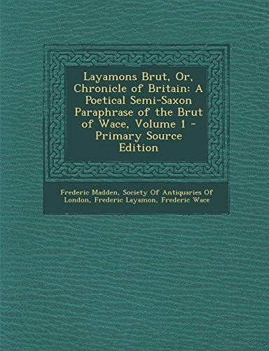 9781289550158: Layamons Brut, Or, Chronicle of Britain: A Poetical Semi-Saxon Paraphrase of the Brut of Wace, Volume 1