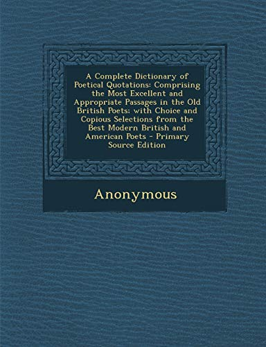 9781289565633: A Complete Dictionary of Poetical Quotations: Comprising the Most Excellent and Appropriate Passages in the Old British Poets; with Choice and Copious ... the Best Modern British and American Poets