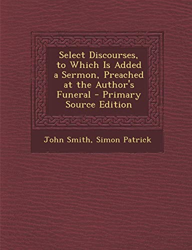 9781289570149: Select Discourses, to Which Is Added a Sermon, Preached at the Author's Funeral