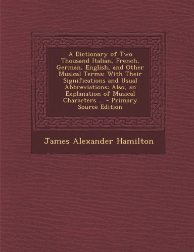 9781289573362: A Dictionary of Two Thousand Italian, French, German, English, and Other Musical Terms: With Their Significations and Usual Abbreviations; Also, an Explanation of Musical Characters ...