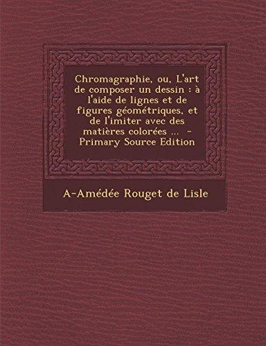 9781289584474: Chromagraphie, Ou, L'Art de Composer Un Dessin: A L'Aide de Lignes Et de Figures Geometriques, Et de L'Imiter Avec Des Matieres Colorees ... - Primary (French Edition)