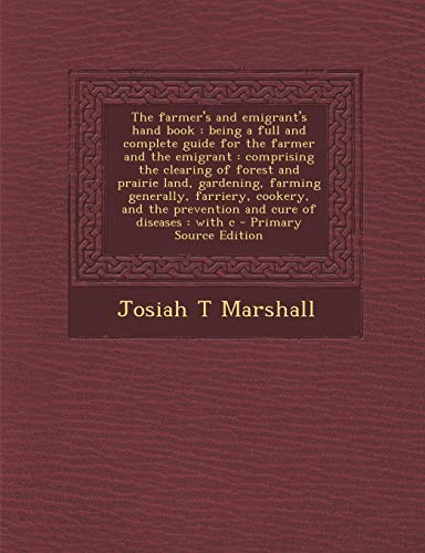 9781289586706: The farmer's and emigrant's hand book: being a full and complete guide for the farmer and the emigrant : comprising the clearing of forest and prairie ... the prevention and cure of diseases : with c
