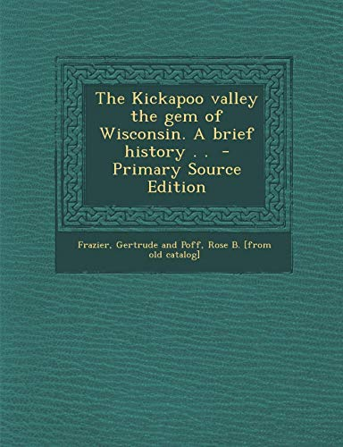 9781289586881: The Kickapoo valley the gem of Wisconsin. A brief history . .