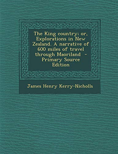 9781289594855: The King Country; Or, Explorations in New Zealand. a Narrative of 600 Miles of Travel Through Maoriland