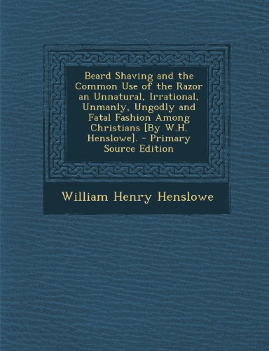 9781289606343: Beard Shaving and the Common Use of the Razor an Unnatural, Irrational, Unmanly, Ungodly and Fatal Fashion Among Christians [By W.H. Henslowe]. - Prim