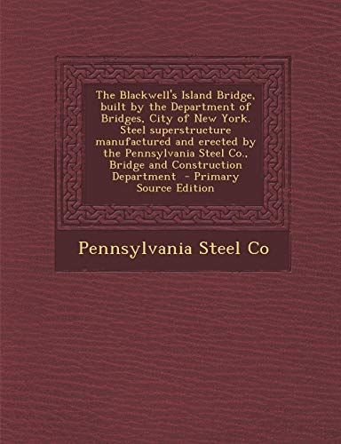 9781289614744: The Blackwell's Island Bridge, built by the Department of Bridges, City of New York. Steel superstructure manufactured and erected by the Pennsylvania Steel Co., Bridge and Construction Department
