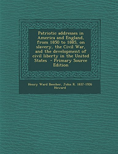 9781289615369: Patriotic addresses in America and England, from 1850 to 1885, on slavery, the Civil War, and the development of civil liberty in the United States