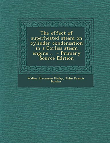 9781289626907: The effect of superheated steam on cylinder condensation in a Corliss steam engine ..