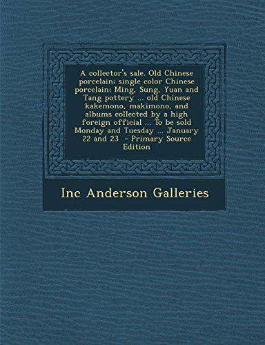 9781289628420: A Collector's Sale. Old Chinese Porcelain; Single Color Chinese Porcelain; Ming, Sung, Yuan and Tang Pottery ... Old Chinese Kakemono, Makimono, and