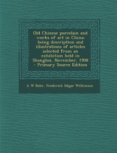 9781289632694: Old Chinese porcelain and works of art in China; being description and illustrations of articles selected from an exhibition held in Shanghai, November, 1908