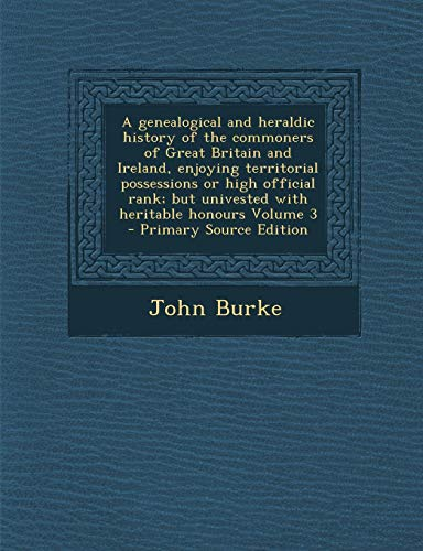 9781289635794: A genealogical and heraldic history of the commoners of Great Britain and Ireland, enjoying territorial possessions or high official rank; but univested with heritable honours Volume 3