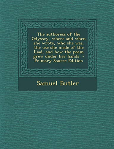 9781289638382: The authoress of the Odyssey, where and when she wrote, who she was, the use she made of the Iliad, and how the poem grew under her hands