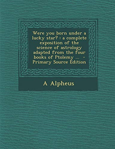9781289659196: Were you born under a lucky star?: a complete exposition of the science of astrology adapted from the four books of Ptolemy ...
