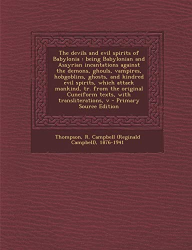 9781289670115: The Devils and Evil Spirits of Babylonia: Being Babylonian and Assyrian Incantations Against the Demons, Ghouls, Vampires, Hobgoblins, Ghosts, and Kin