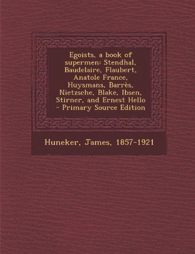 9781289671990: Egoists, a Book of Supermen: Stendhal, Baudelaire, Flaubert, Anatole France, Huysmans, Barres, Nietzsche, Blake, Ibsen, Stirner, and Ernest Hello -