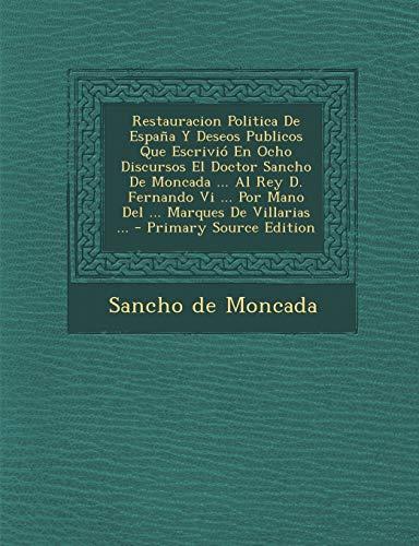 9781289705183: Restauracion Politica De España Y Deseos Publicos Que Escrivió En Ocho Discursos El Doctor Sancho De Moncada ... Al Rey D. Fernando Vi ... Por Mano Del ... Marques De Villarias ...
