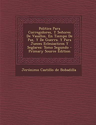 9781289708047: Politica Para Corregidores, Y Señores De Vasallos, En Tiempo De Paz, Y De Guerra. Y Para Juezes Eclesiasticos Y Seglares: Tomo Segundo (Spanish Edition)