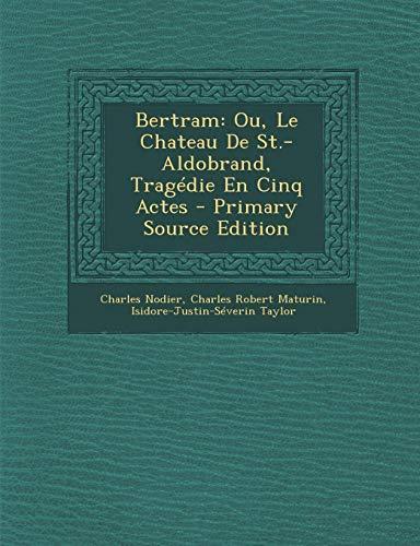 9781289716424: Bertram: Ou, Le Chateau de St.-Aldobrand, Tragedie En Cinq Actes (Primary Source)