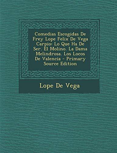 9781289721923: Comedias Escogidas De Frey Lope Felix De Vega Carpio: Lo Que Ha De Ser. El Molino. La Dama Melindrosa. Los Locos De Valencia
