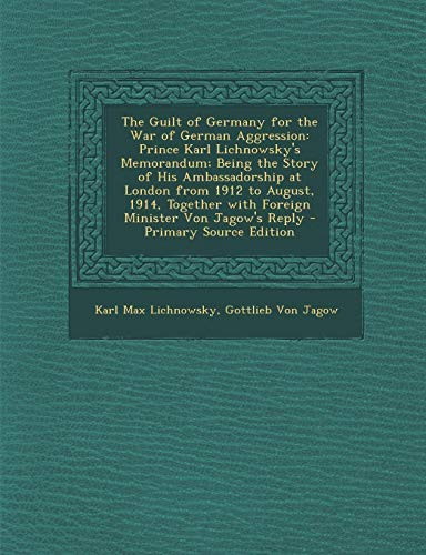 9781289731724: The Guilt of Germany for the War of German Aggression: Prince Karl Lichnowsky's Memorandum; Being the Story of His Ambassadorship at London from 1912