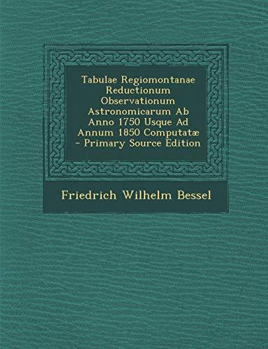9781289755973: Tabulae Regiomontanae Reductionum Observationum Astronomicarum Ab Anno 1750 Usque Ad Annum 1850 Computatæ (Latin Edition)