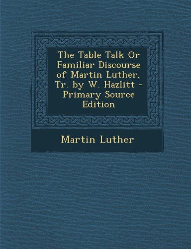 9781289760342: The Table Talk or Familiar Discourse of Martin Luther, Tr. by W. Hazlitt