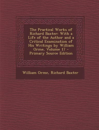 9781289775070: The Practical Works of Richard Baxter: With a Life of the Author and a Critical Examination of His Writings by William Orme, Volume 17 (French Edition)