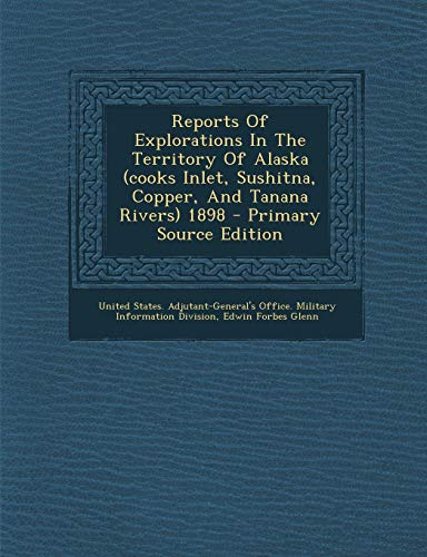 9781289781156: Reports Of Explorations In The Territory Of Alaska (cooks Inlet, Sushitna, Copper, And Tanana Rivers) 1898