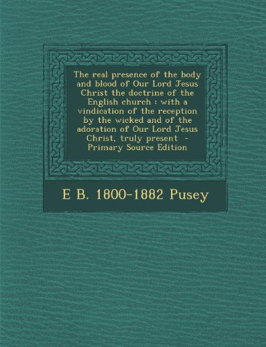 9781289782382: The real presence of the body and blood of Our Lord Jesus Christ the doctrine of the English church: with a vindication of the reception by the wicked ... of Our Lord Jesus Christ, truly present