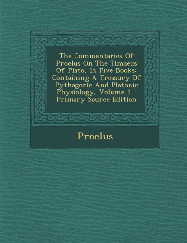 9781289796419: The Commentaries Of Proclus On The Timaeus Of Plato, In Five Books: Containing A Treasury Of Pythagoric And Platonic Physiology, Volume 1 - Primary Source Edition