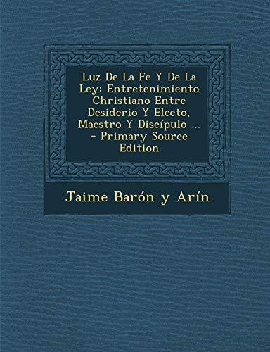 9781289798352: Luz de La Fe y de La Ley: Entretenimiento Christiano Entre Desiderio y Electo, Maestro y Discipulo ... (Spanish Edition)