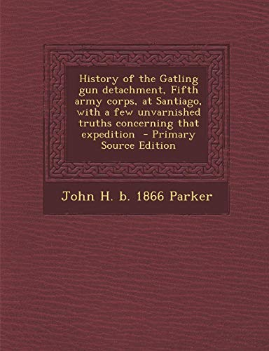 9781289798611: History of the Gatling gun detachment, Fifth army corps, at Santiago, with a few unvarnished truths concerning that expedition - Primary Source Edition