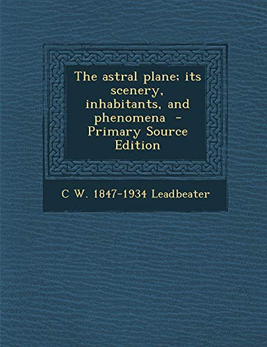 9781289805975: The astral plane; its scenery, inhabitants, and phenomena - Primary Source Edition