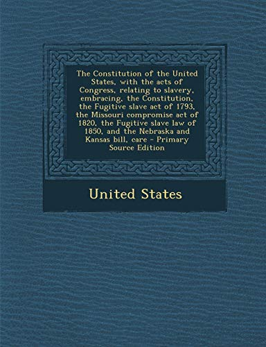 9781289807184: The Constitution of the United States, with the Acts of Congress, Relating to Slavery, Embracing, the Constitution, the Fugitive Slave Act of 1793, th