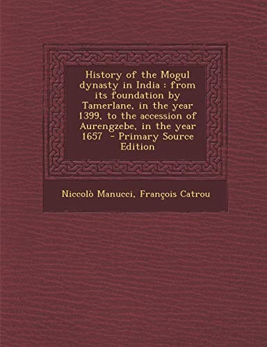 9781289822941: History of the Mogul dynasty in India: from its foundation by Tamerlane, in the year 1399, to the accession of Aurengzebe, in the year 1657