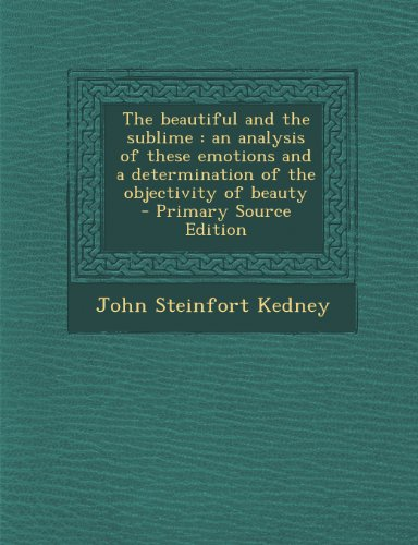 9781289833985: The Beautiful and the Sublime: An Analysis of These Emotions and a Determination of the Objectivity of Beauty