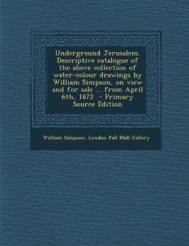 9781289835057: Underground Jerusalem. Descriptive Catalogue of the Above Collection of Water-Colour Drawings by William Simpson, on View and for Sale ... from April 6th, 1872