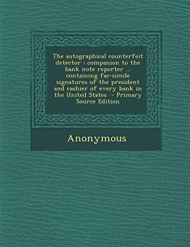 9781289836955: The Autographical Counterfeit Detector: Companion to the Bank Note Reporter ... Containing Fac-Simile Signatures of the President and Cashier of Every