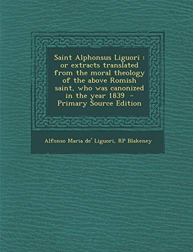 9781289855963: Saint Alphonsus Liguori: or extracts translated from the moral theology of the above Romish saint, who was canonized in the year 1839