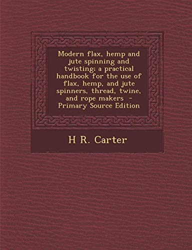 9781289858629: Modern flax, hemp and jute spinning and twisting; a practical handbook for the use of flax, hemp, and jute spinners, thread, twine, and rope makers