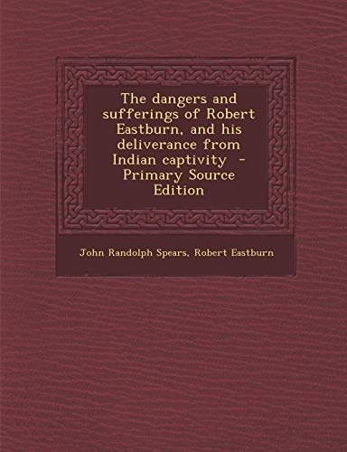 9781289867416: Dangers and Sufferings of Robert Eastburn, and His Deliverance from Indian Captivity