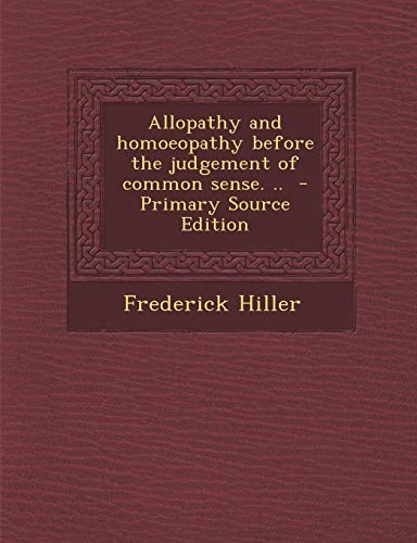 9781289876692: Allopathy and Homoeopathy Before the Judgement of Common Sense. ..