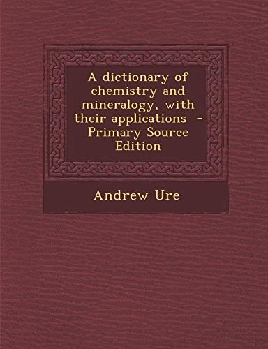 9781289881207: A Dictionary of Chemistry and Mineralogy, with Their Applications - Primary Source Edition