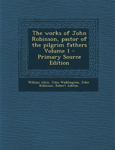 9781289883720: The works of John Robinson, pastor of the pilgrim fathers Volume 1