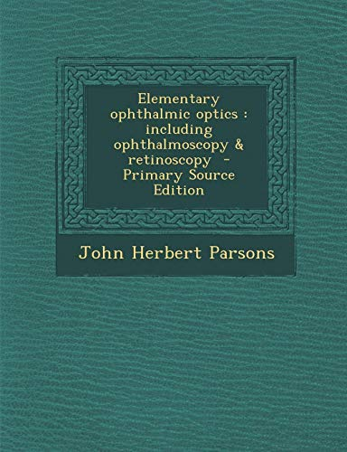 9781289886806: Elementary Ophthalmic Optics: Including Ophthalmoscopy & Retinoscopy - Primary Source Edition