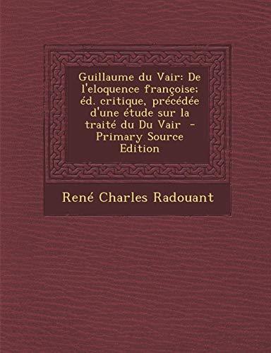 9781289886844: Guillaume Du Vair: de L'Eloquence Francoise; Ed. Critique, Precedee D'Une Etude Sur La Traite Du Du Vair