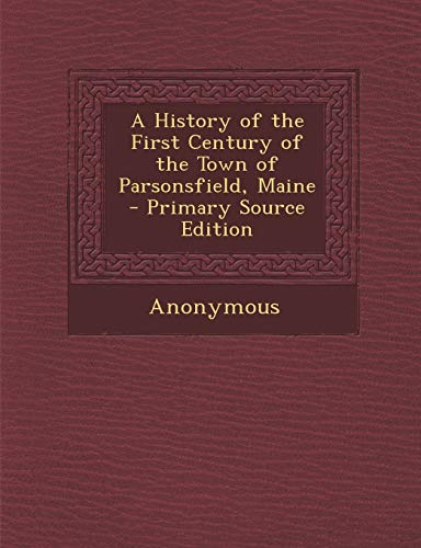 9781289941147: A History of the First Century of the Town of Parsonsfield, Maine - Primary Source Edition