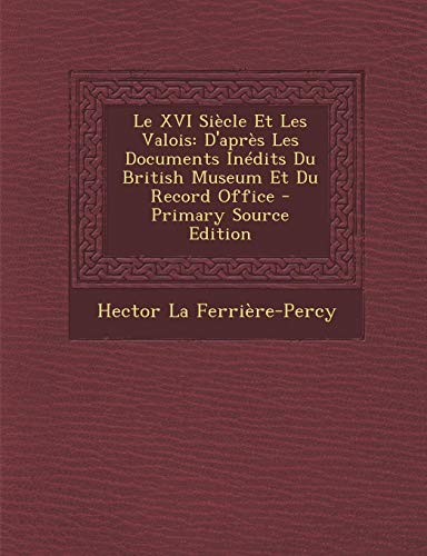 9781289961787: Le XVI Siecle Et Les Valois: D'Apres Les Documents Inedits Du British Museum Et Du Record Office